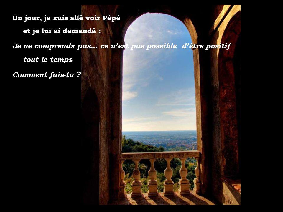 Un jour, je suis allé voir Pépé et je lui ai demandé : Je ne comprends pas… ce nest pas possible dêtre positif tout le temps Comment fais-tu ?