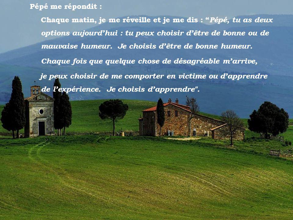 Toscano Pépé me répondit : Chaque matin, je me réveille et je me dis : Pépé, tu as deux options aujourdhui : tu peux choisir dêtre de bonne ou de mauvaise humeur.