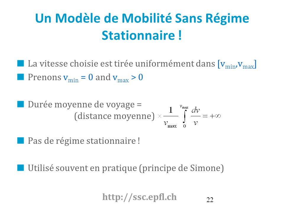 22 Un Modèle de Mobilité Sans Régime Stationnaire ! La vitesse choisie est tirée uniformément dans [v min,v max ] Prenons v min = 0 and v max > 0 Duré