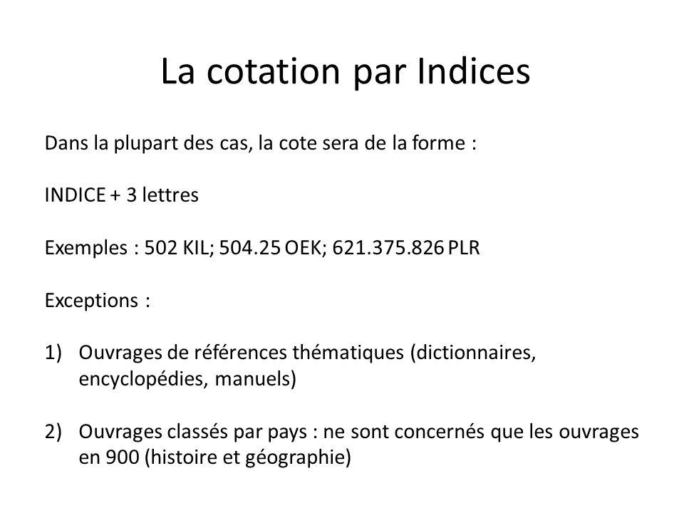 Dans la plupart des cas, la cote sera de la forme : INDICE + 3 lettres Exemples : 502 KIL; 504.25 OEK; 621.375.826 PLR Exceptions : 1)Ouvrages de réfé