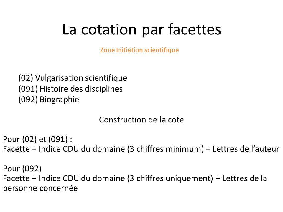La cotation par facettes Zone Initiation scientifique (02) Vulgarisation scientifique (091) Histoire des disciplines (092) Biographie Construction de