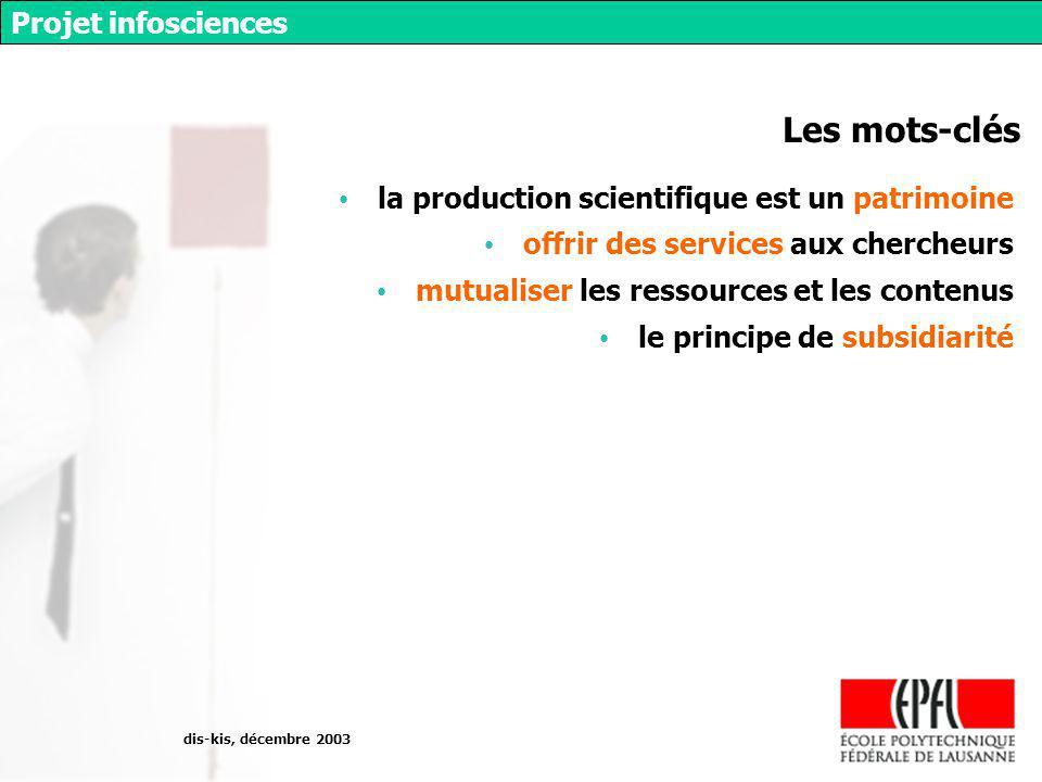 dis-kis, décembre 2003 Projet infosciences Les mots-clés la production scientifique est un patrimoine offrir des services aux chercheurs mutualiser les ressources et les contenus le principe de subsidiarité