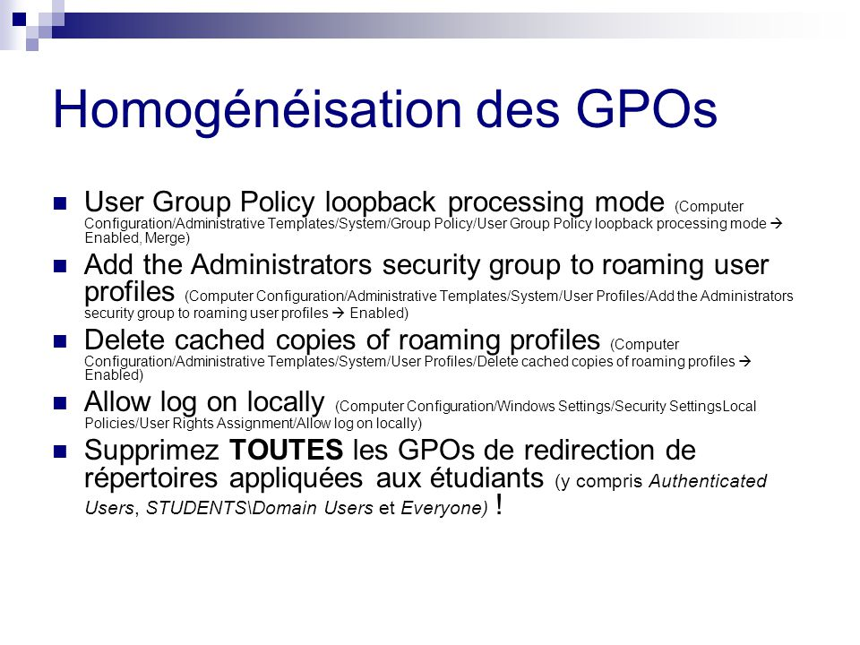 Homogénéisation des GPOs User Group Policy loopback processing mode (Computer Configuration/Administrative Templates/System/Group Policy/User Group Policy loopback processing mode Enabled, Merge) Add the Administrators security group to roaming user profiles (Computer Configuration/Administrative Templates/System/User Profiles/Add the Administrators security group to roaming user profiles Enabled) Delete cached copies of roaming profiles (Computer Configuration/Administrative Templates/System/User Profiles/Delete cached copies of roaming profiles Enabled) Allow log on locally (Computer Configuration/Windows Settings/Security SettingsLocal Policies/User Rights Assignment/Allow log on locally) Supprimez TOUTES les GPOs de redirection de répertoires appliquées aux étudiants (y compris Authenticated Users, STUDENTS\Domain Users et Everyone) !