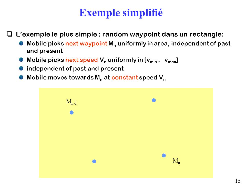 16 Exemple simplifié Lexemple le plus simple : random waypoint dans un rectangle: Mobile picks next waypoint M n uniformly in area, independent of past and present Mobile picks next speed V n uniformly in [v min, v max ] independent of past and present Mobile moves towards M n at constant speed V n M n-1 MnMn