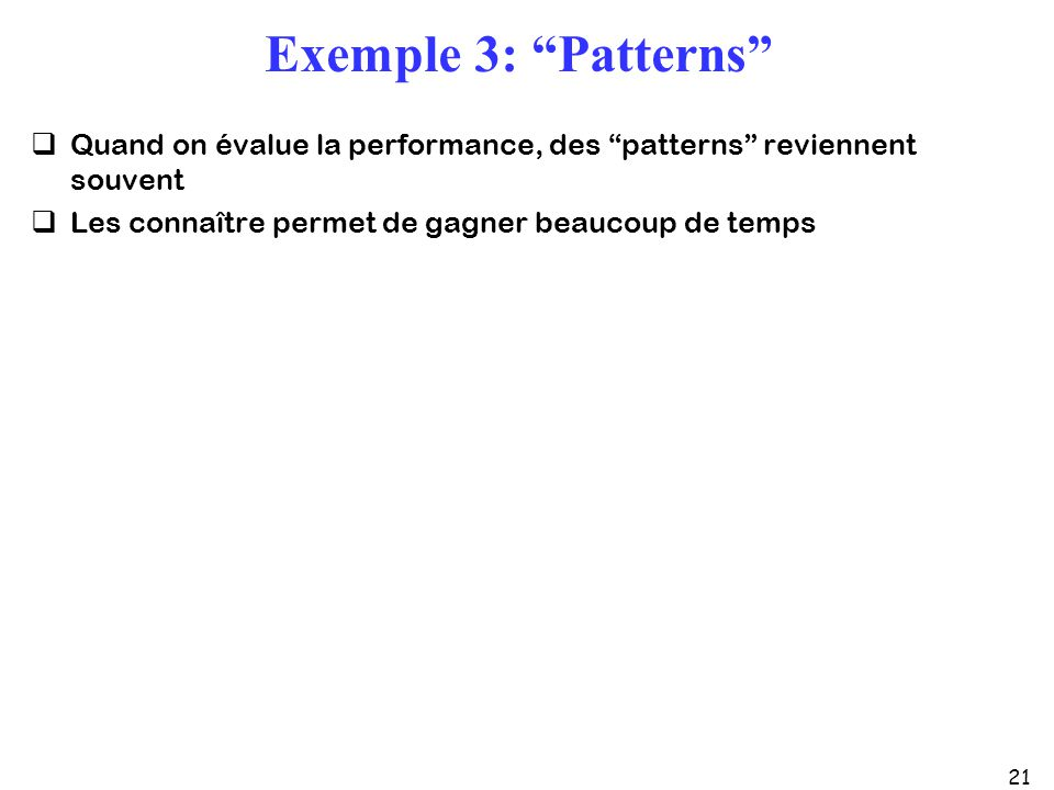 21 Exemple 3: Patterns Quand on évalue la performance, des patterns reviennent souvent Les connaître permet de gagner beaucoup de temps