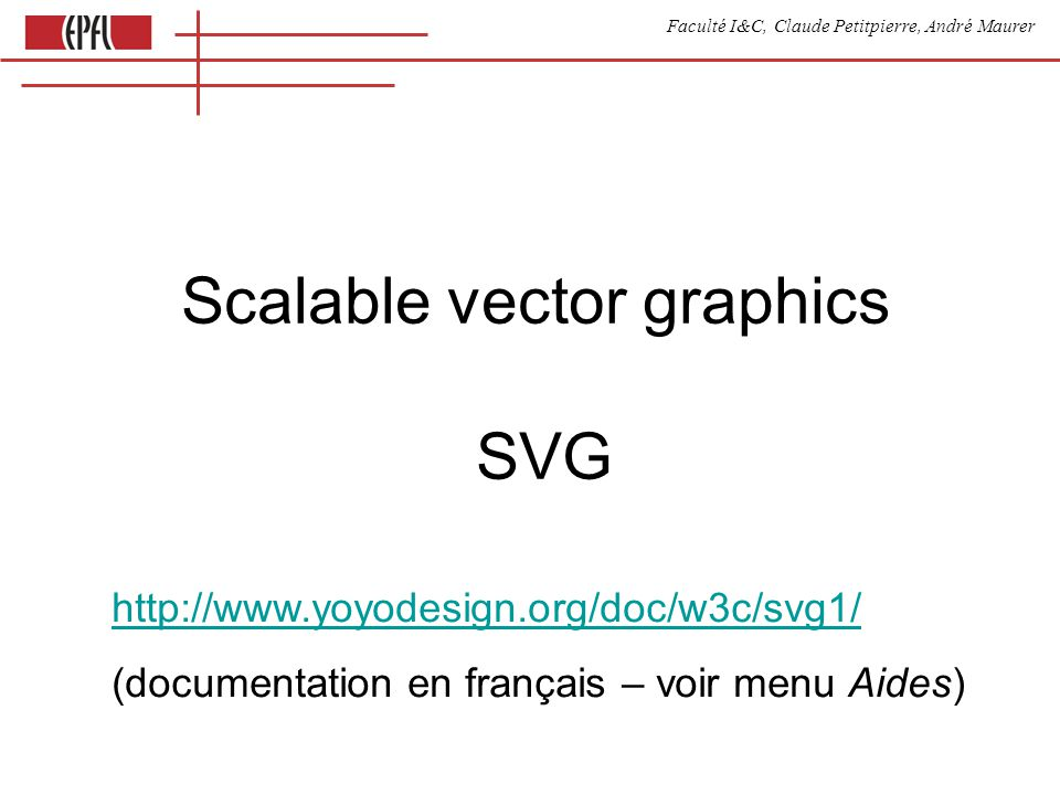 Faculté I&C, Claude Petitpierre, André Maurer Scalable vector graphics SVG http://www.yoyodesign.org/doc/w3c/svg1/ (documentation en français – voir menu Aides)