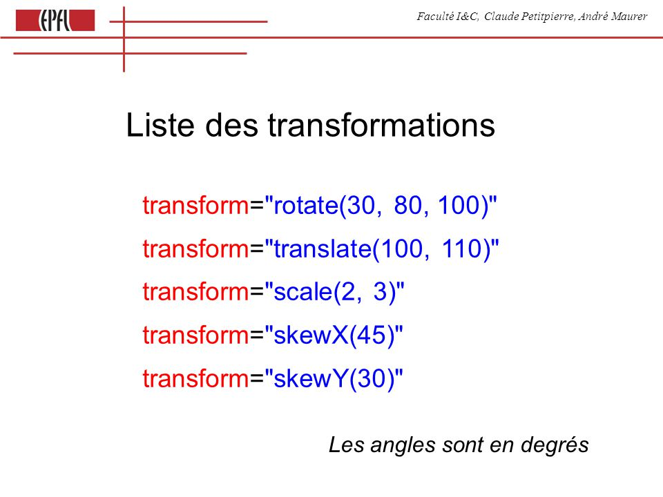 Faculté I&C, Claude Petitpierre, André Maurer Liste des transformations transform= rotate(30, 80, 100) transform= translate(100, 110) transform= scale(2, 3) transform= skewX(45) transform= skewY(30) Les angles sont en degrés