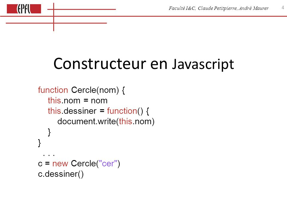 Faculté I&C, Claude Petitpierre, André Maurer 4 Constructeur en Javascript function Cercle(nom) { this.nom = nom this.dessiner = function() { document.write(this.nom) } }...
