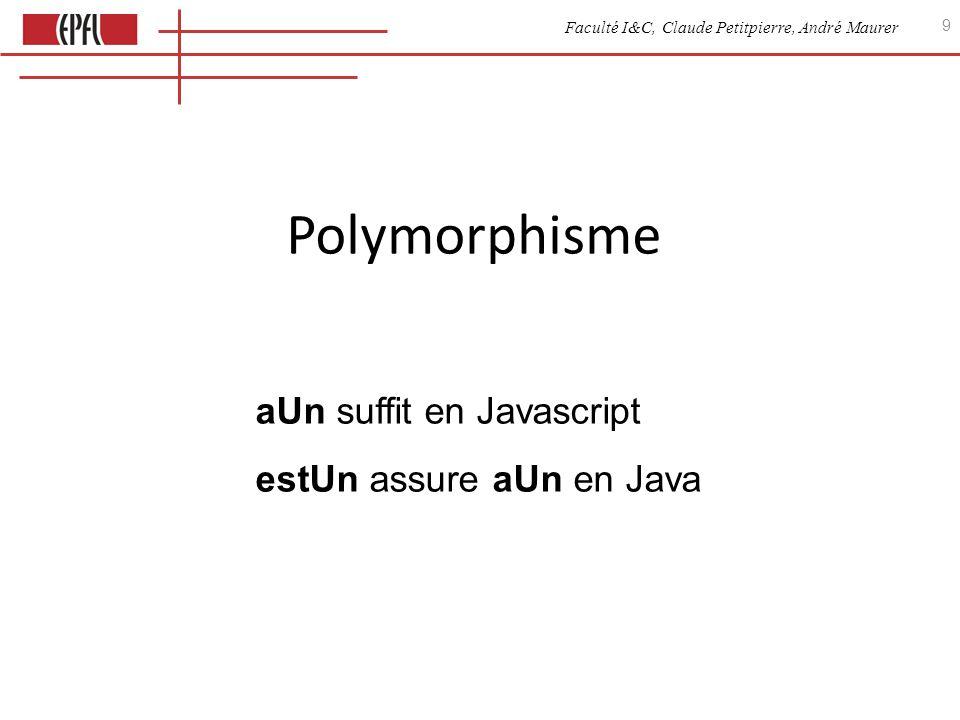 Faculté I&C, Claude Petitpierre, André Maurer 10 Adjonction dun opérateur (aUne) On veut définir une nouvelle fonction qui dessine le nom dans une balise Java public class ElementGraphique { void nDessiner() { System.out.print( ); dessiner(); System.out.println( ); } void dessiner() { } // ajouté à la classe existante // héritage déjà fait par extends Javascript function Transform() { this.nDessiner = function() { document.write( ) this.dessiner() document.write( ) } } Cercle.prototype = new Transform()