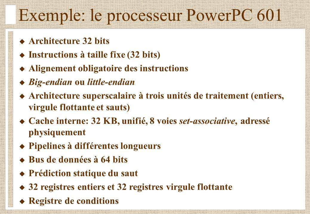 Exemple: le processeur PowerPC 601 Architecture 32 bits Instructions à taille fixe (32 bits) Alignement obligatoire des instructions Big-endian ou little-endian Architecture superscalaire à trois unités de traitement (entiers, virgule flottante et sauts) Cache interne: 32 KB, unifié, 8 voies set-associative, adressé physiquement Pipelines à différentes longueurs Bus de données à 64 bits Prédiction statique du saut 32 registres entiers et 32 registres virgule flottante Registre de conditions