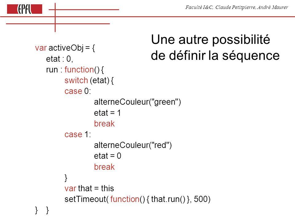 Faculté I&C, Claude Petitpierre, André Maurer Une autre possibilité de définir la séquence var activeObj = { etat : 0, run : function() { switch (etat) { case 0: alterneCouleur( green ) etat = 1 break case 1: alterneCouleur( red ) etat = 0 break } var that = this setTimeout( function() { that.run() }, 500)}