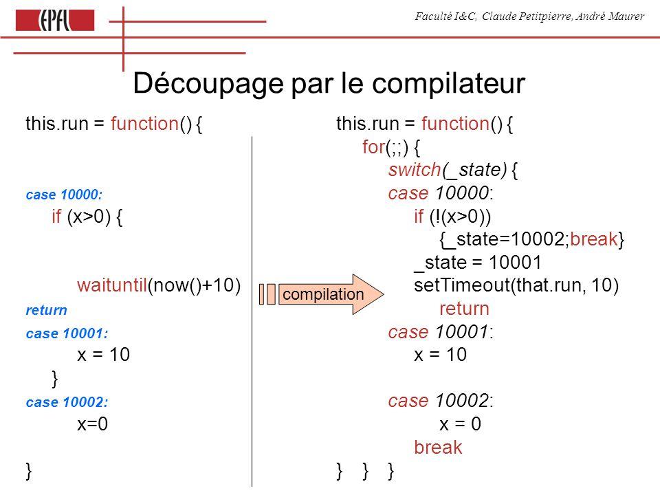 Faculté I&C, Claude Petitpierre, André Maurer Découpage par le compilateur this.run = function() { for(;;) { switch(_state) { case 10000: if (x>0) { if (!(x>0)) {_state=10002;break} _state = 10001 waituntil(now()+10) setTimeout(that.run, 10)return case 10001: x = 10 } case 10002: x=0 x = 0 break } } }} compilation