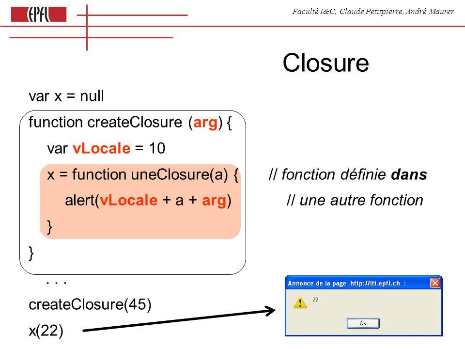 Faculté I&C, Claude Petitpierre, André Maurer Closure var x = null function createClosure (arg) { var vLocale = 10 x = function uneClosure(a) { // fonction définie dans alert(vLocale + a + arg) // une autre fonction }...
