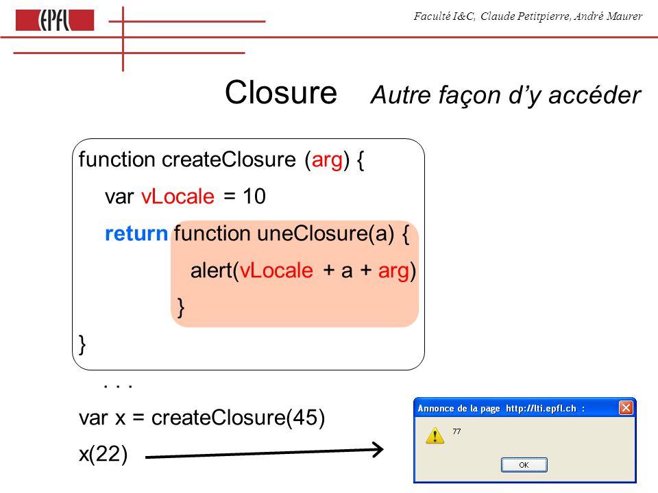 Faculté I&C, Claude Petitpierre, André Maurer Closure function createClosure (arg) { var vLocale = 10 return function uneClosure(a) { alert(vLocale + a + arg) } 1.Même après la fin de createClosure, lenvironnement contenant les variables locales de cette fonction sont gardées et restent accessibles dans la fonction uneClosure.