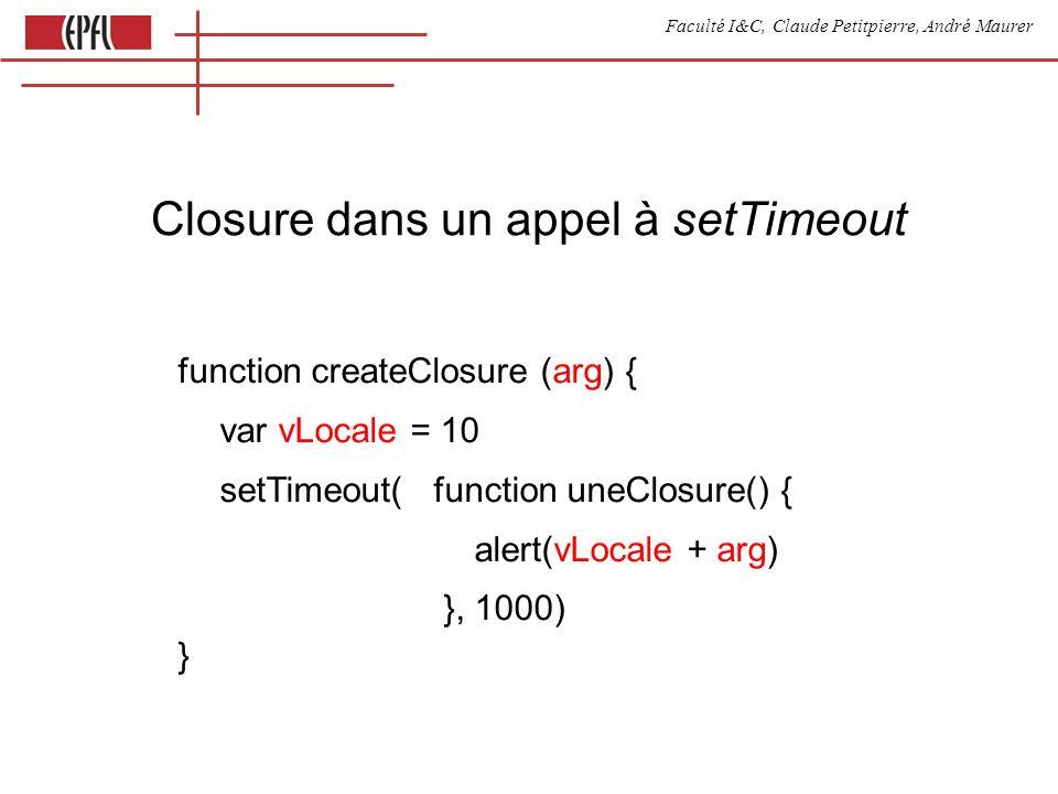 Faculté I&C, Claude Petitpierre, André Maurer Closure dans un appel à setTimeout function createClosure (arg) { var vLocale = 10 setTimeout( function uneClosure() { alert(vLocale + arg) }, 1000) }