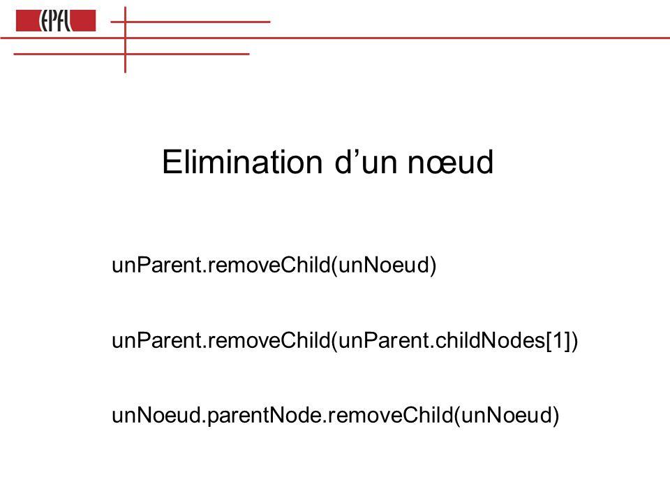 Elimination dun nœud unParent.removeChild(unNoeud) unParent.removeChild(unParent.childNodes[1]) unNoeud.parentNode.removeChild(unNoeud)