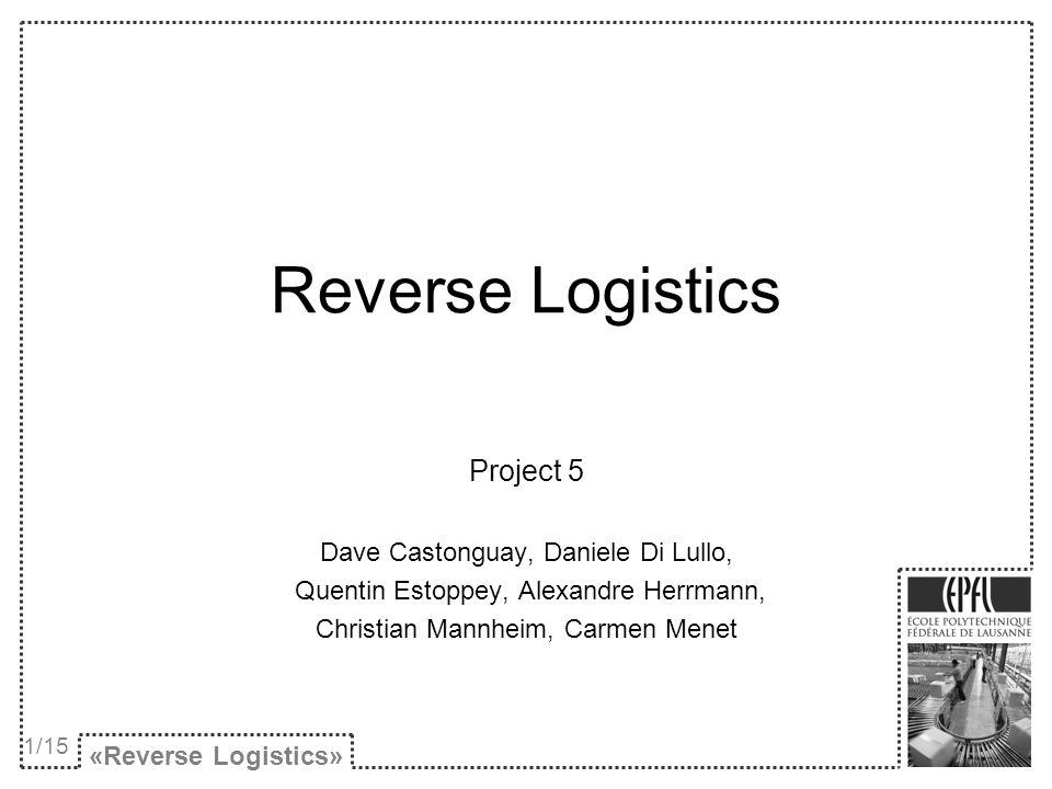 Reverse Logistics Project 5 Dave Castonguay, Daniele Di Lullo, Quentin Estoppey, Alexandre Herrmann, Christian Mannheim, Carmen Menet «Reverse Logisti