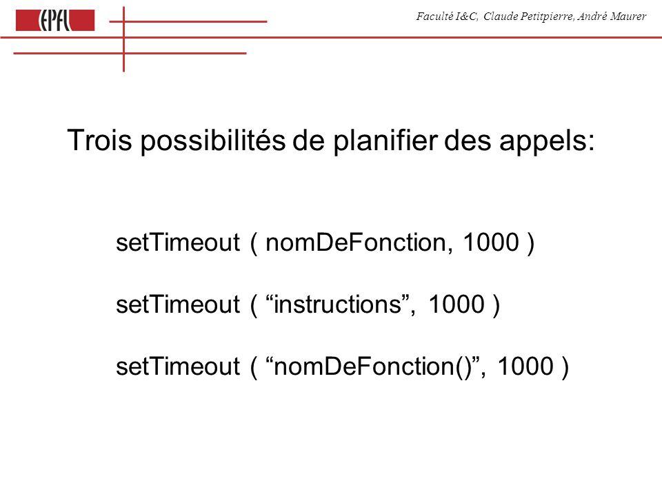 Faculté I&C, Claude Petitpierre, André Maurer setTimeout ( nomDeFonction, 1000 ) setTimeout ( instructions, 1000 ) setTimeout ( nomDeFonction(), 1000 ) Trois possibilités de planifier des appels:
