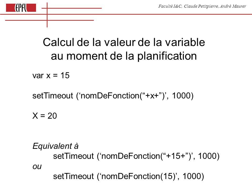 Faculté I&C, Claude Petitpierre, André Maurer var x = 15 setTimeout (nomDeFonction(+x+), 1000) X = 20 Equivalent à setTimeout (nomDeFonction(+15+), 1000) ou setTimeout (nomDeFonction(15), 1000) Calcul de la valeur de la variable au moment de la planification