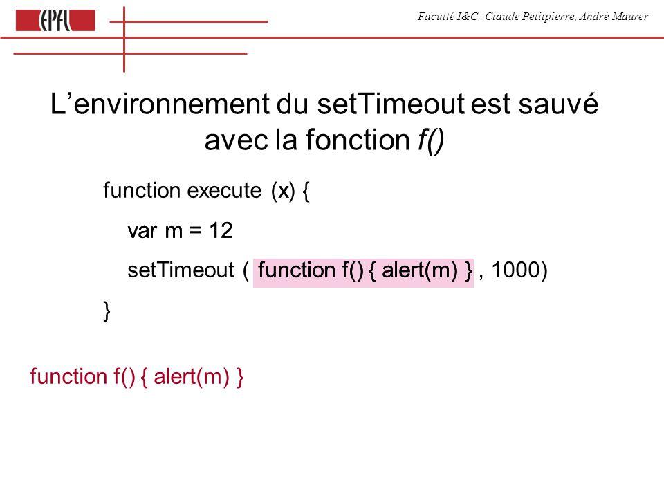 Faculté I&C, Claude Petitpierre, André Maurer function execute (x var m = 12 function f() { alert(m) } function execute (x) { var m = 12 setTimeout ( function f() { alert(m) }, 1000) } function f() { alert(m) } Lenvironnement du setTimeout est sauvé avec la fonction f()