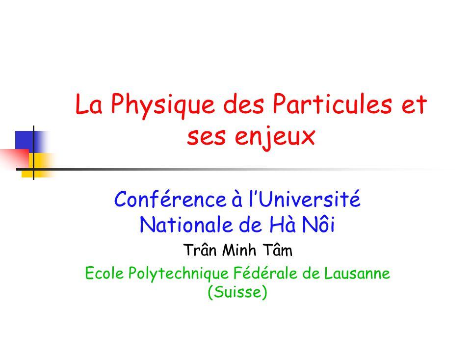 La Physique des Particules et ses enjeux Conférence à lUniversité Nationale de Hà Nôi Trân Minh Tâm Ecole Polytechnique Fédérale de Lausanne (Suisse)