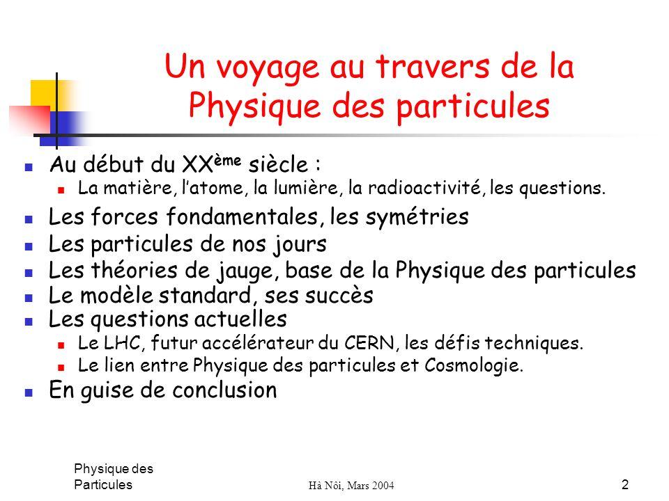Physique des Particules Hà Nôi, Mars 2004 2 Un voyage au travers de la Physique des particules Au début du XX ème siècle : La matière, latome, la lumi