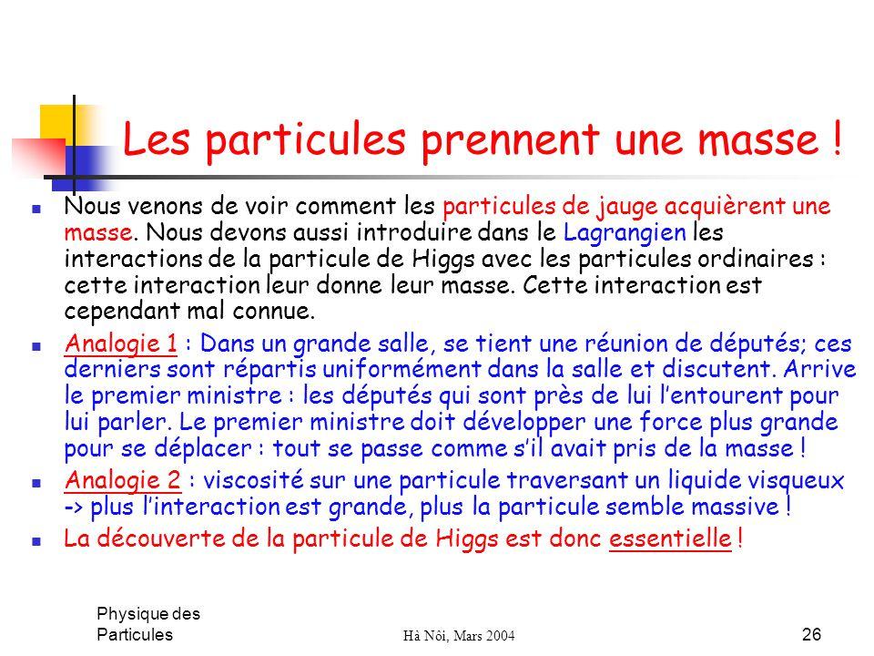 Physique des Particules Hà Nôi, Mars 2004 26 Les particules prennent une masse ! Nous venons de voir comment les particules de jauge acquièrent une ma