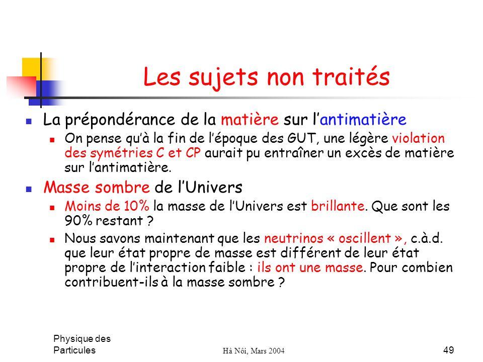 Physique des Particules Hà Nôi, Mars 2004 49 Les sujets non traités La prépondérance de la matière sur lantimatière On pense quà la fin de lépoque des