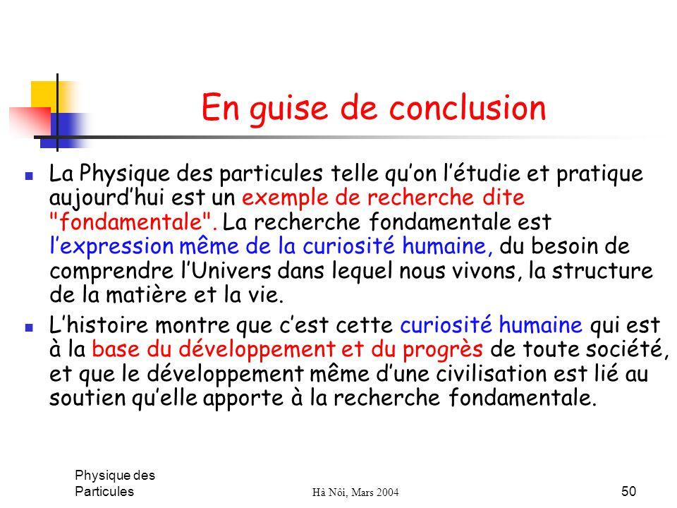 Physique des Particules Hà Nôi, Mars 2004 50 En guise de conclusion La Physique des particules telle quon létudie et pratique aujourdhui est un exempl