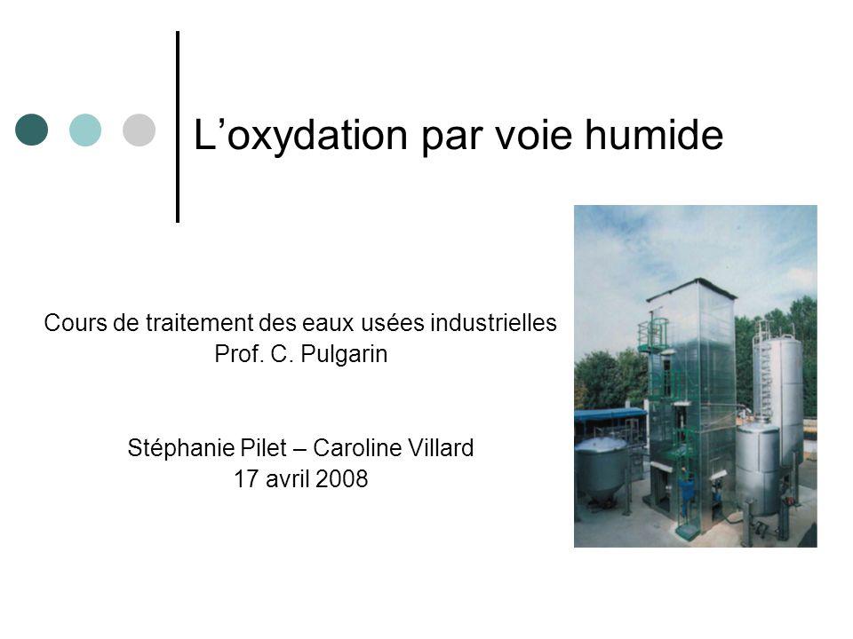 Loxydation par voie humide Cours de traitement des eaux usées industrielles Prof. C. Pulgarin Stéphanie Pilet – Caroline Villard 17 avril 2008