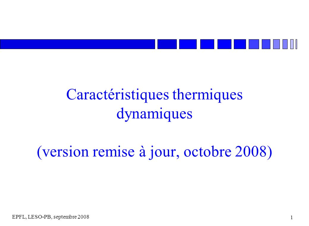 EPFL, LESO-PB, septembre 2008 1 Caractéristiques thermiques dynamiques (version remise à jour, octobre 2008)