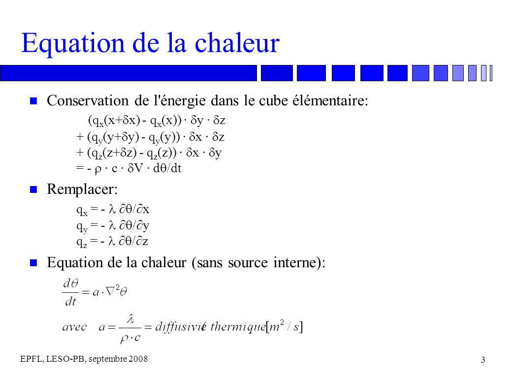 EPFL, LESO-PB, septembre 2008 4 Equation de la chaleur n Equation de la chaleur, avec une source interne additionnelle, de puissance Q(t,x,y,z) :