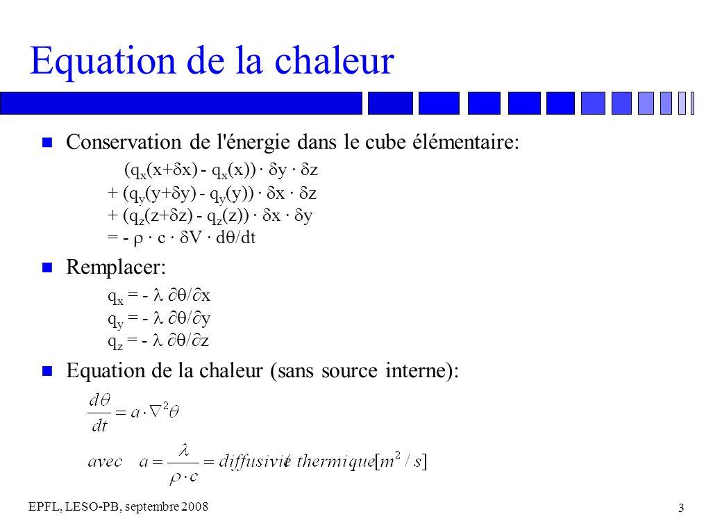 EPFL, LESO-PB, septembre 2008 3 Equation de la chaleur Conservation de l énergie dans le cube élémentaire: (q x (x+ x) - q x (x)) · y · z + (q y (y+ y) - q y (y)) · x · z + (q z (z+ z) - q z (z)) · x · y = - · c · V · d /dt n Remplacer: q x = - /x q y = - /y q z = - /z n Equation de la chaleur (sans source interne):