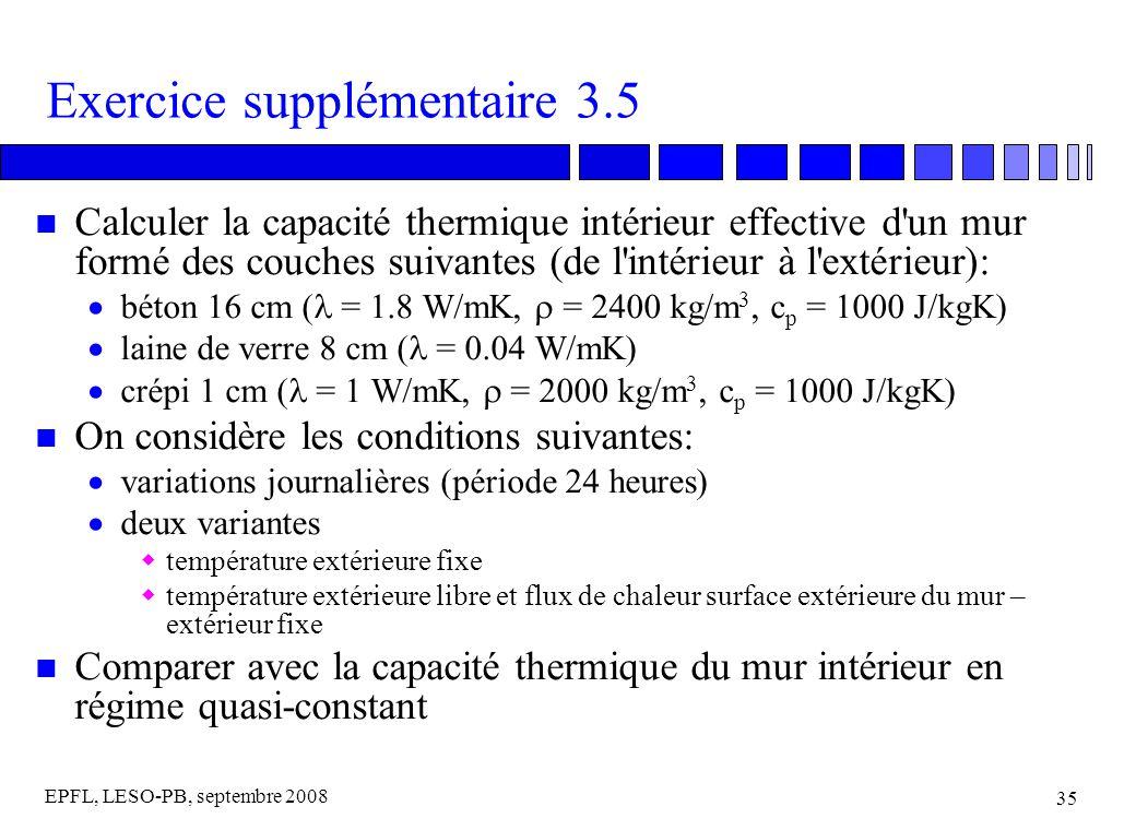 EPFL, LESO-PB, septembre 2008 35 Exercice supplémentaire 3.5 n Calculer la capacité thermique intérieur effective d un mur formé des couches suivantes (de l intérieur à l extérieur): béton 16 cm ( = 1.8 W/mK, = 2400 kg/m 3, c p = 1000 J/kgK) laine de verre 8 cm ( = 0.04 W/mK) crépi 1 cm ( = 1 W/mK, = 2000 kg/m 3, c p = 1000 J/kgK) n On considère les conditions suivantes: variations journalières (période 24 heures) deux variantes température extérieure fixe température extérieure libre et flux de chaleur surface extérieure du mur – extérieur fixe n Comparer avec la capacité thermique du mur intérieur en régime quasi-constant