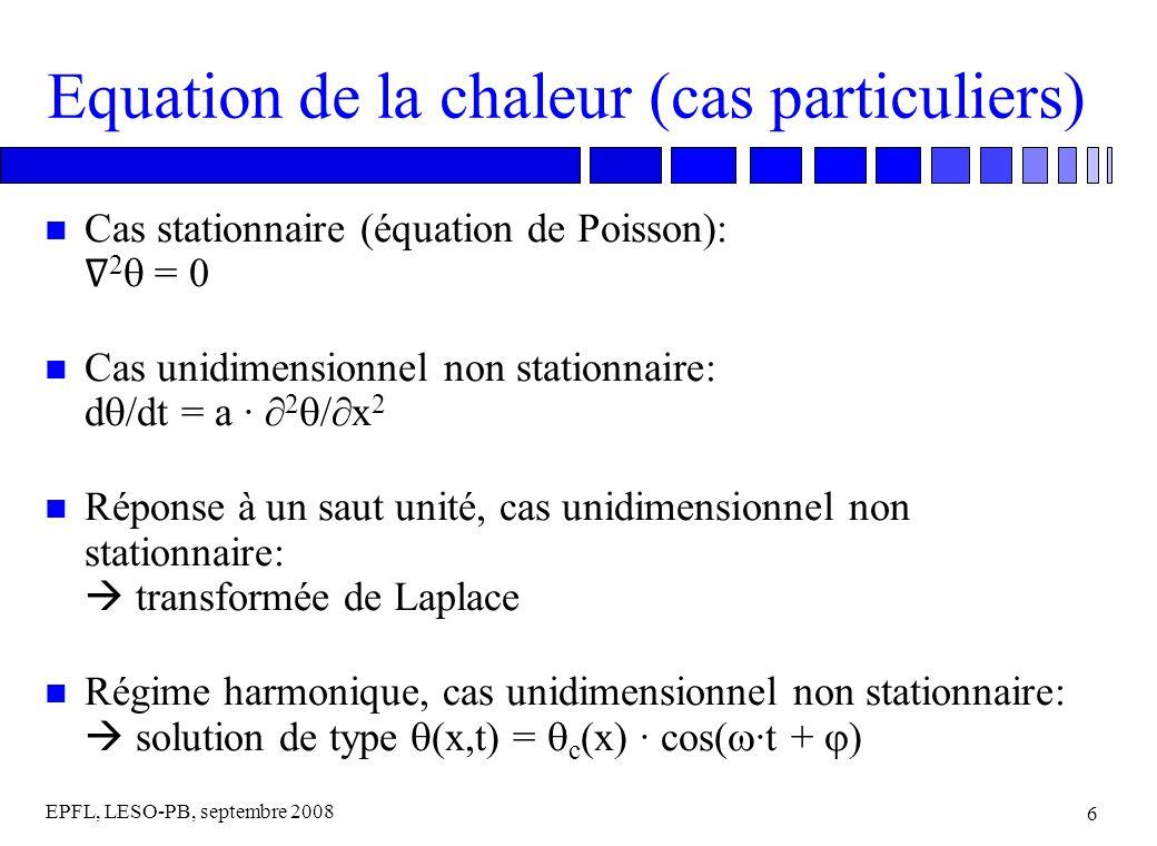 EPFL, LESO-PB, septembre 2008 6 Equation de la chaleur (cas particuliers) Cas stationnaire (équation de Poisson): 2 = 0 Cas unidimensionnel non stationnaire: d /dt = a · 2 /x 2 n Réponse à un saut unité, cas unidimensionnel non stationnaire: transformée de Laplace n Régime harmonique, cas unidimensionnel non stationnaire: solution de type (x,t) = c (x) · cos( ·t + )
