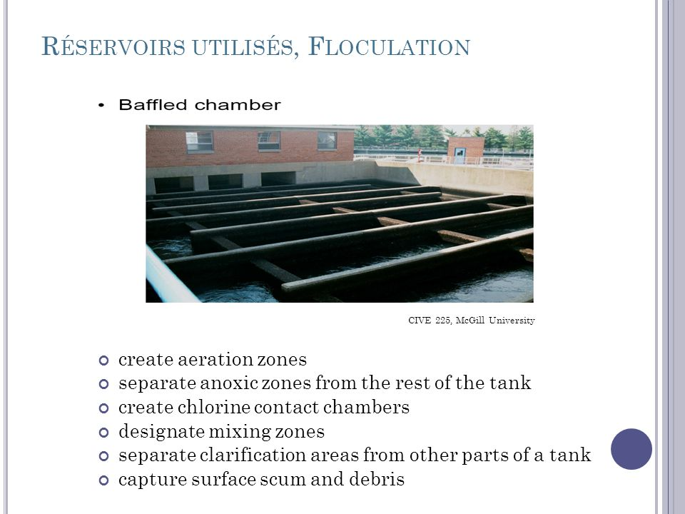 R ÉSERVOIRS UTILISÉS, F LOCULATION create aeration zones separate anoxic zones from the rest of the tank create chlorine contact chambers designate mixing zones separate clarification areas from other parts of a tank capture surface scum and debris CIVE 225, McGill University