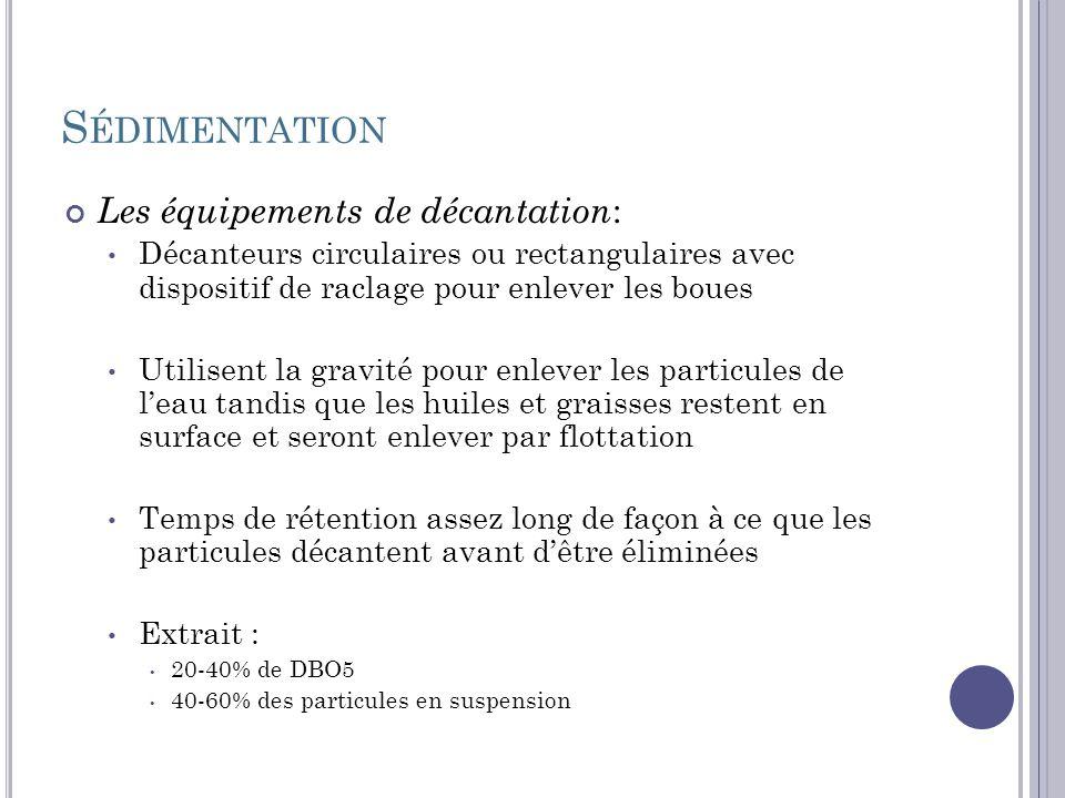 S ÉDIMENTATION Les équipements de décantation : Décanteurs circulaires ou rectangulaires avec dispositif de raclage pour enlever les boues Utilisent l