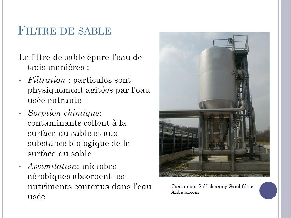 F ILTRE DE SABLE Le filtre de sable épure leau de trois manières : Filtration : particules sont physiquement agitées par leau usée entrante Sorption chimique : contaminants collent à la surface du sable et aux substance biologique de la surface du sable Assimilation : microbes aérobiques absorbent les nutriments contenus dans leau usée Continuous Self-cleaning Sand filter Alibaba.com