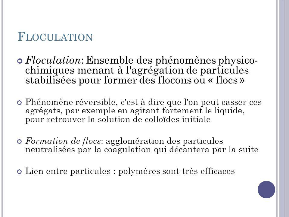 F LOCULATION Floculation : Ensemble des phénomènes physico- chimiques menant à l'agrégation de particules stabilisées pour former des flocons ou « flo