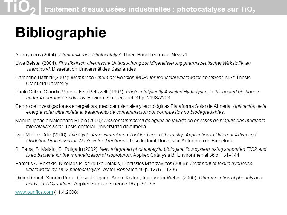 TiO 2 traitement deaux usées industrielles : photocatalyse sur TiO 2 Bibliographie Anonymous (2004): Titanium-Oxide Photocatalyst. Three Bond Technica