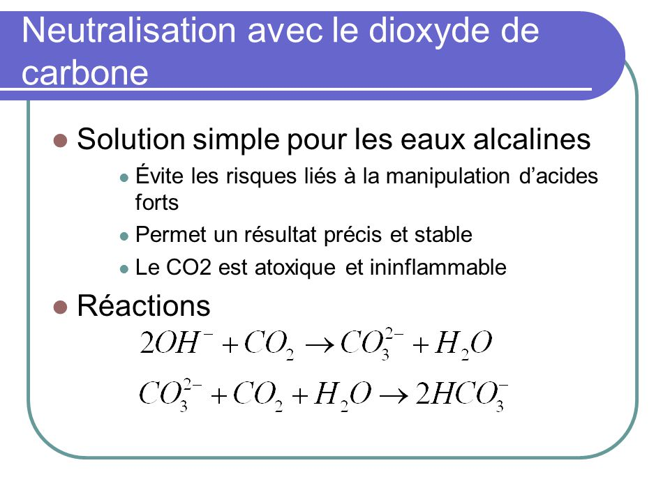 Neutralisation avec le dioxyde de carbone Solution simple pour les eaux alcalines Évite les risques liés à la manipulation dacides forts Permet un rés