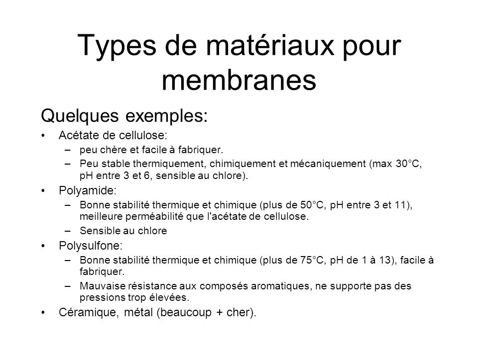 Types de matériaux pour membranes Quelques exemples: Acétate de cellulose: –peu chère et facile à fabriquer. –Peu stable thermiquement, chimiquement e