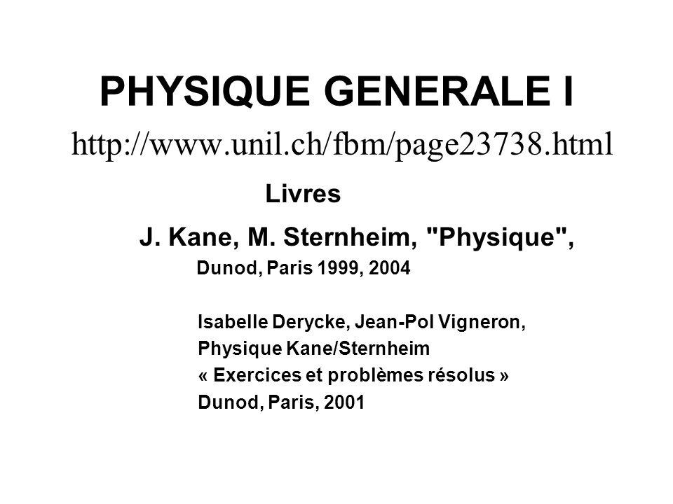 PHYSIQUE GENERALE I http://www.unil.ch/fbm/page23738.html Livres J. Kane, M. Sternheim,
