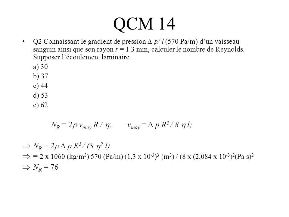 QCM 14 Q2 Connaissant le gradient de pression p/ l (570 Pa/m) dun vaisseau sanguin ainsi que son rayon r = 1.3 mm, calculer le nombre de Reynolds. Sup