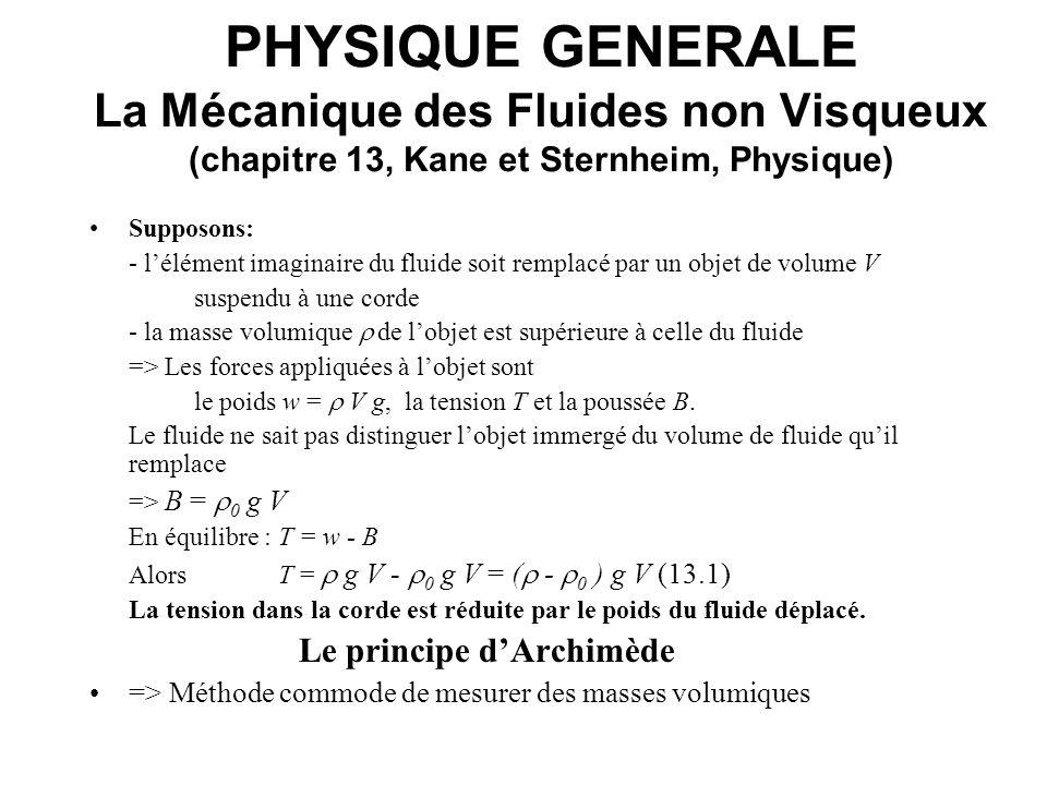 PHYSIQUE GENERALE La Mécanique des Fluides non Visqueux (chapitre 13, Kane et Sternheim, Physique) Léquation de continuité exprime quil y a conservation du débit Q: Q = V / t [m 3 s -1 ] cest-à-dire que la quantité de fluide entrant dans un tube est égale à la quantité qui en sort: Q 1 = Q 2 (13.2) Le débit est égal au produit de la vitesse v par la section droite A du conduit: (i) V = A x = A v t (v = x / t => x = v t ) (ii) V = Q t => Q t = A v t => Q = Av (13.3) Dans le cas dun conduit dont la section change de A 1 en A 2, léquation de continuité prend la forme A 1 v 1 = A 2 v 2.(13.4) Le produit de la section du conduit par la vitesse du fluide est constant.