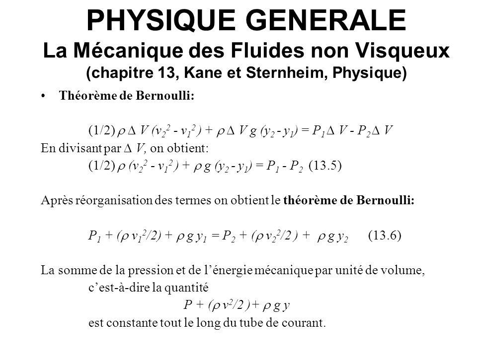 PHYSIQUE GENERALE La Mécanique des Fluides non Visqueux (chapitre 13, Kane et Sternheim, Physique) Conséquences statiques du théorème de Bernoulli: fluide au repos => la vitesse v est nulle et le terme de lénergie cinétique par unité de volume K = v 2 /2 est aussi nulle.