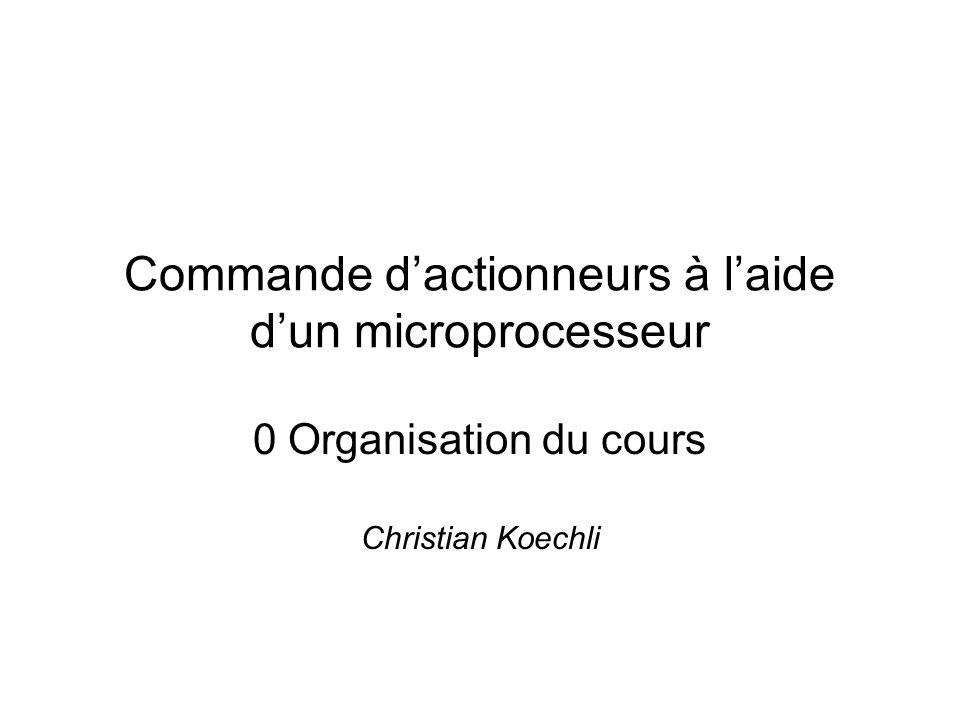 Commande dactionneurs à laide dun microprocesseur 0 Organisation du cours Christian Koechli