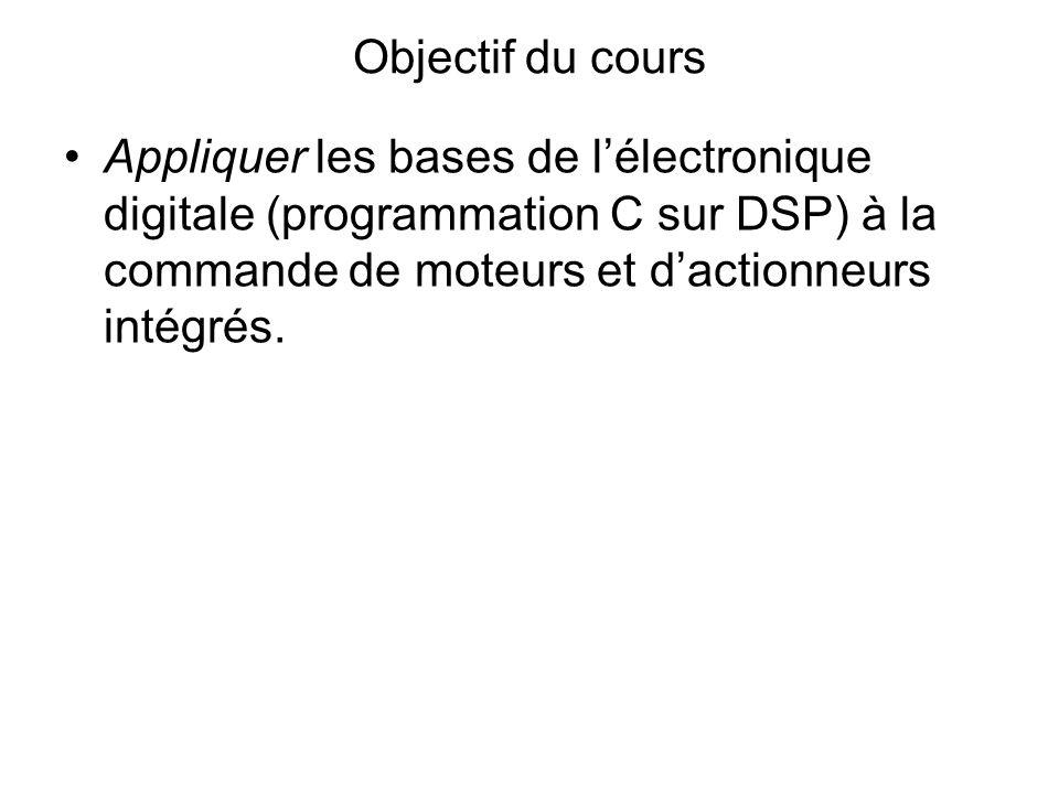 Objectif du cours Appliquer les bases de lélectronique digitale (programmation C sur DSP) à la commande de moteurs et dactionneurs intégrés.
