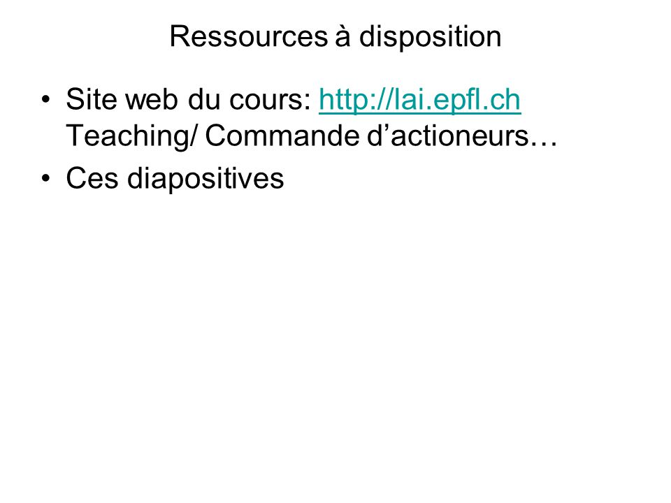 Ressources à disposition Site web du cours: http://lai.epfl.ch Teaching/ Commande dactioneurs…http://lai.epfl.ch Ces diapositives