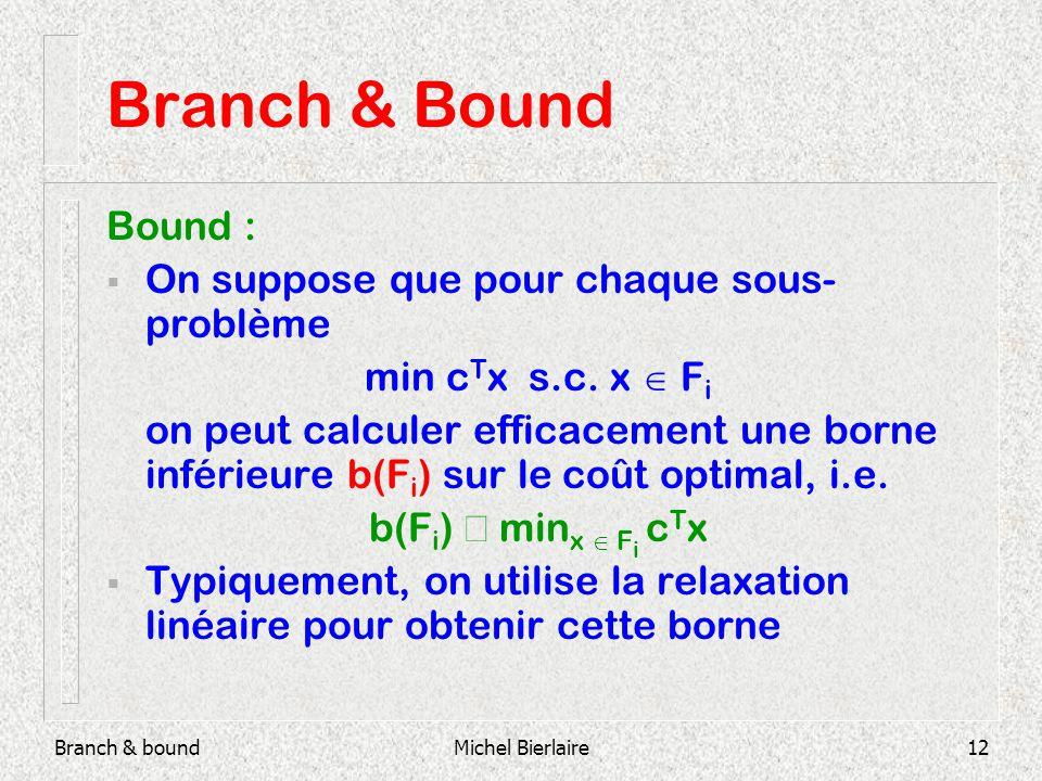 Branch & boundMichel Bierlaire12 Branch & Bound Bound : On suppose que pour chaque sous- problème min c T x s.c.